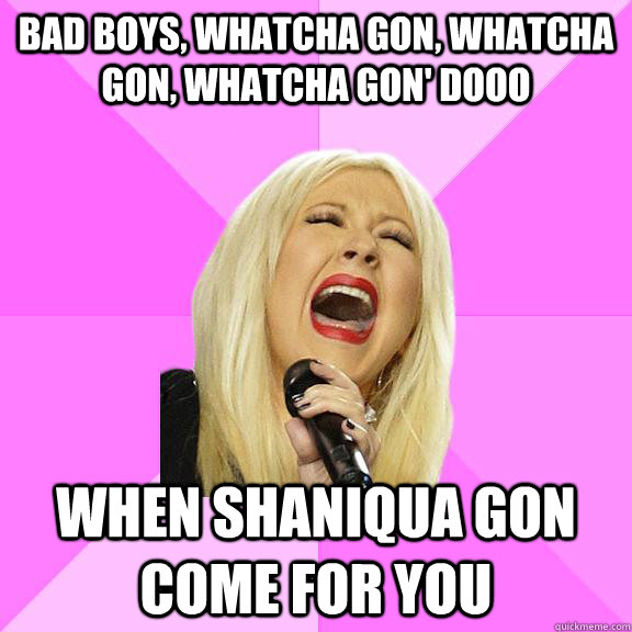 Bad boys, whatcha gon, whatcha gon, whatcha gon' dooo when shaniqua gon come for you - Bad boys, whatcha gon, whatcha gon, whatcha gon' dooo when shaniqua gon come for you  Wrong Lyrics Christina