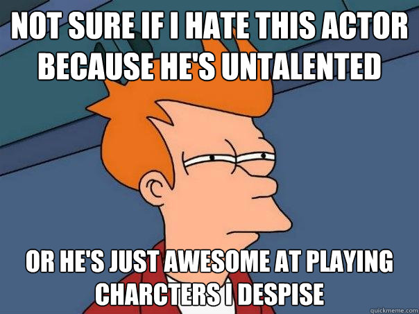 Not sure if I hate this actor because he's untalented Or he's just awesome at playing charcters I despise - Not sure if I hate this actor because he's untalented Or he's just awesome at playing charcters I despise  Futurama Fry