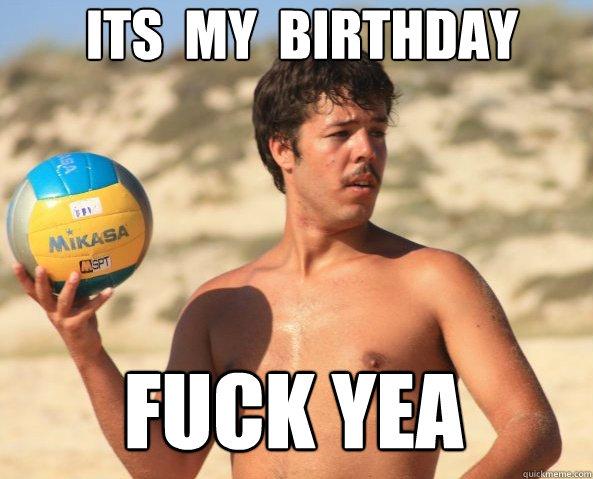 it´s  my  birthday fuck yea