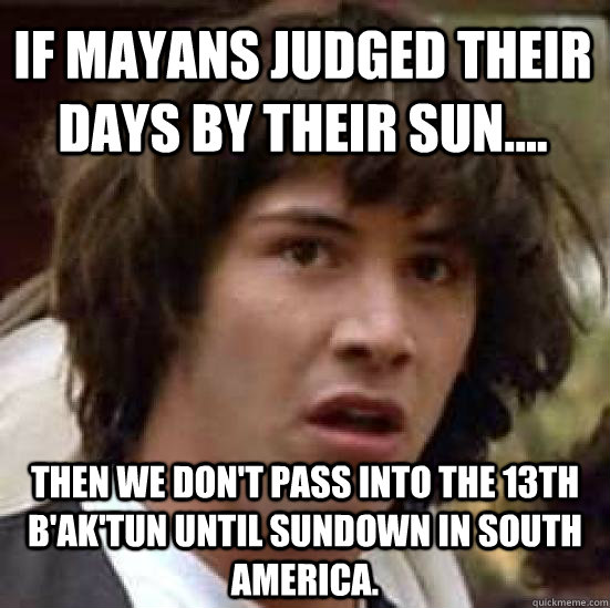 if mayans judged their days by their sun.... Then we don't pass into the 13th B'ak'Tun until sundown in south america. - if mayans judged their days by their sun.... Then we don't pass into the 13th B'ak'Tun until sundown in south america.  conspiracy keanu