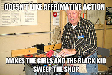 Doesn't like affrimative action Makes the girls and the black kid sweep the shop