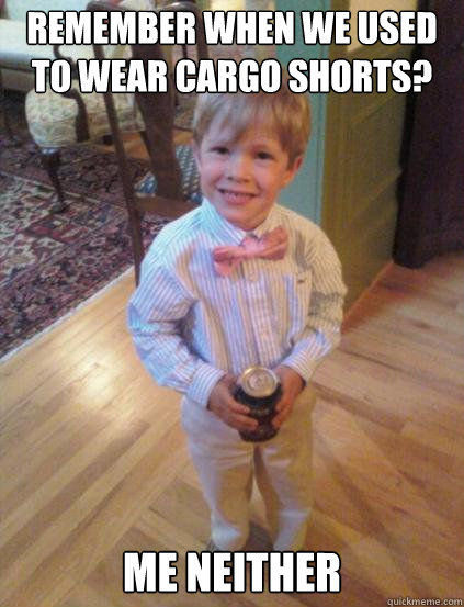 Remember when we used to wear cargo shorts? me neither  Fraternity 4 year-old