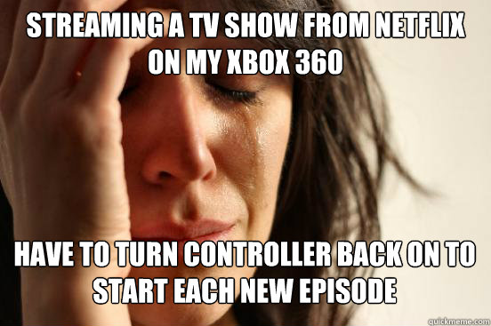 streaming a tv show from netflix on my xbox 360 have to turn controller back on to start each new episode - streaming a tv show from netflix on my xbox 360 have to turn controller back on to start each new episode  First World Problems
