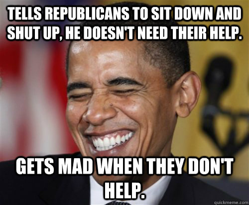 TELLS REPUBLICANS TO SIT DOWN AND SHUT UP, HE DOESN't NEED THEIR HELP. GETS MAD WHEN THEY DON'T HELP. - TELLS REPUBLICANS TO SIT DOWN AND SHUT UP, HE DOESN't NEED THEIR HELP. GETS MAD WHEN THEY DON'T HELP.  Scumbag Obama