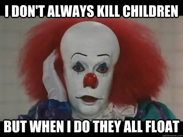 I don't always kill children  But when i do they all float - I don't always kill children  But when i do they all float  The Most Interesting Pennywise