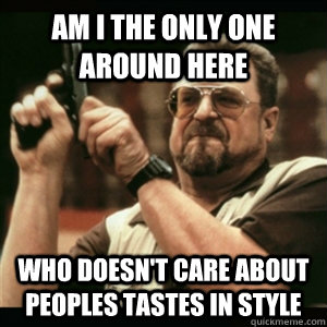 Am i the only one around here who doesn't care about peoples tastes in style - Am i the only one around here who doesn't care about peoples tastes in style  Am I The Only One Round Here