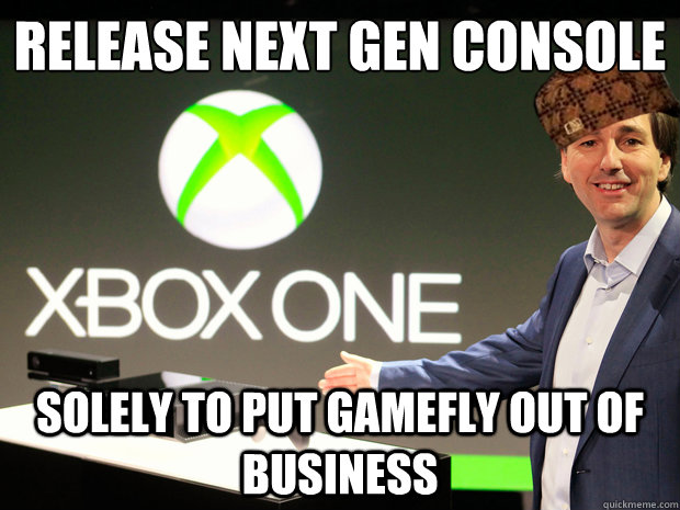 Release next gen console  solely to put gamefly out of business - Release next gen console  solely to put gamefly out of business  Scumbag Xbox One