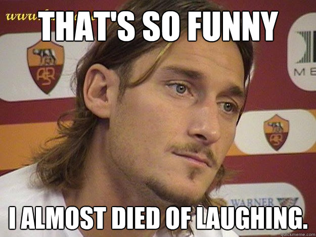 ddaab58eb436a9e14f607b71022e0f3ce902c68a53ecab5352f1945e47a91a72 that's so funny i almost died of laughing totti quickmeme,Funny Laughing Meme