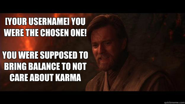 [Your Username] YOU WERE THE CHOSEN ONE!    You were supposed to bring balance to not care about karma - [Your Username] YOU WERE THE CHOSEN ONE!    You were supposed to bring balance to not care about karma  Chosen One