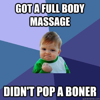 Got a full body massage Didn't pop a boner