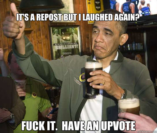 It's a repost but I laughed again? Fuck it.  Have an upvote - It's a repost but I laughed again? Fuck it.  Have an upvote  Upvoting Obama
