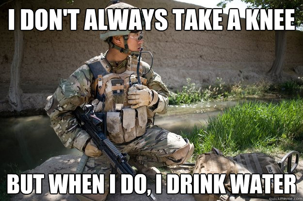 i don't always take a knee but when i do, i drink water  take a knee