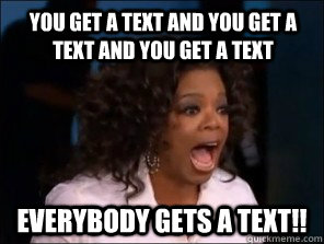 You get a text and you get a text and you get a text everybody gets a text!!