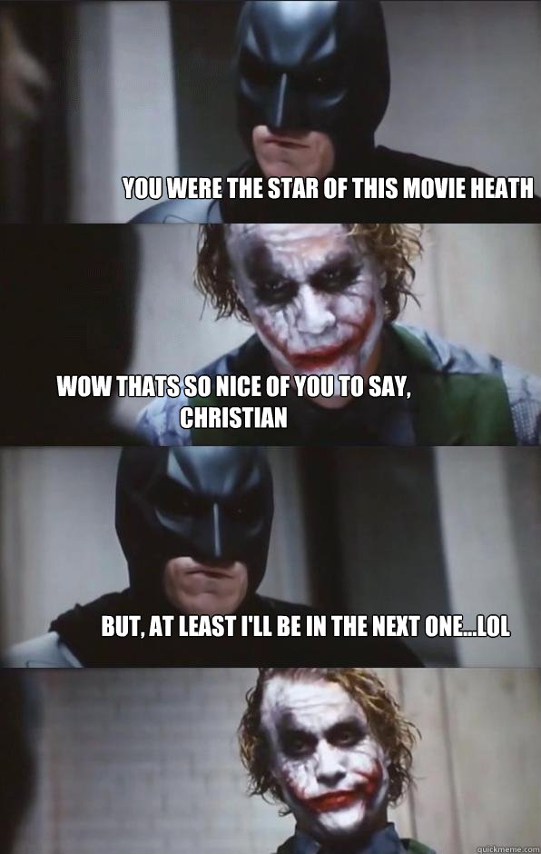 You were the star of this movie Heath Wow Thats so nice of you to say, Christian but, at least i'll be in the next one...lol  Batman Panel