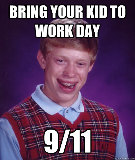 Bring your kid to work day 9/11 - Bring your kid to work day 9/11  Bad Luck Brian