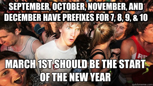 September, october, november, and december have prefixes for 7, 8, 9, & 10 March 1st should be the start of the new year - September, october, november, and december have prefixes for 7, 8, 9, & 10 March 1st should be the start of the new year  Sudden Clarity Clarence