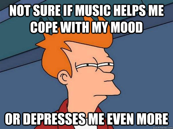 Not sure if music helps me cope with my mood or depresses me even more - Not sure if music helps me cope with my mood or depresses me even more  Futurama Fry