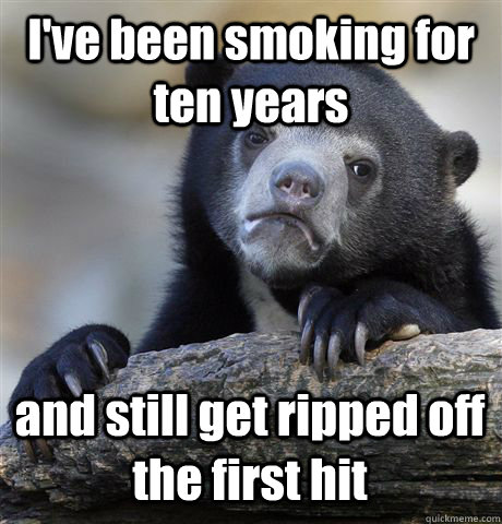 I've been smoking for ten years and still get ripped off the first hit - I've been smoking for ten years and still get ripped off the first hit  Confession Bear