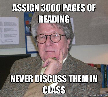 Assign 3000 pages of reading Never discuss them in class - Assign 3000 pages of reading Never discuss them in class  Humanities Professor