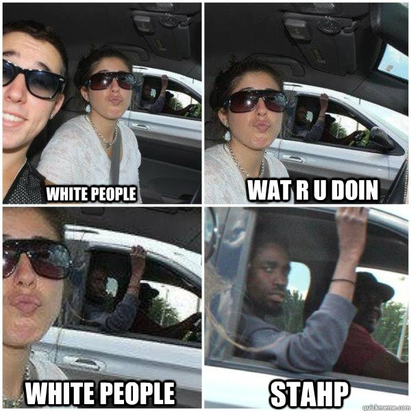 WHITE PEOPLE WAT R U DOIN WHITE PEOPLE STAHP
