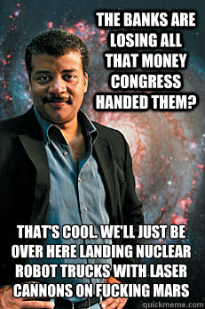 the banks are losing all that money congress handed them? that's cool. we'll just be over here landing nuclear robot trucks with laser cannons on fucking mars - the banks are losing all that money congress handed them? that's cool. we'll just be over here landing nuclear robot trucks with laser cannons on fucking mars  Neil deGrasse Tyson