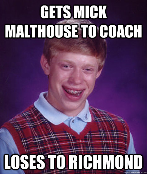 gets mick malthouse to coach loses to richmond  - gets mick malthouse to coach loses to richmond   Bad Luck Brian