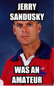 Jerry Sandusky Was an amateur - Jerry Sandusky Was an amateur  Creepy gym teacher