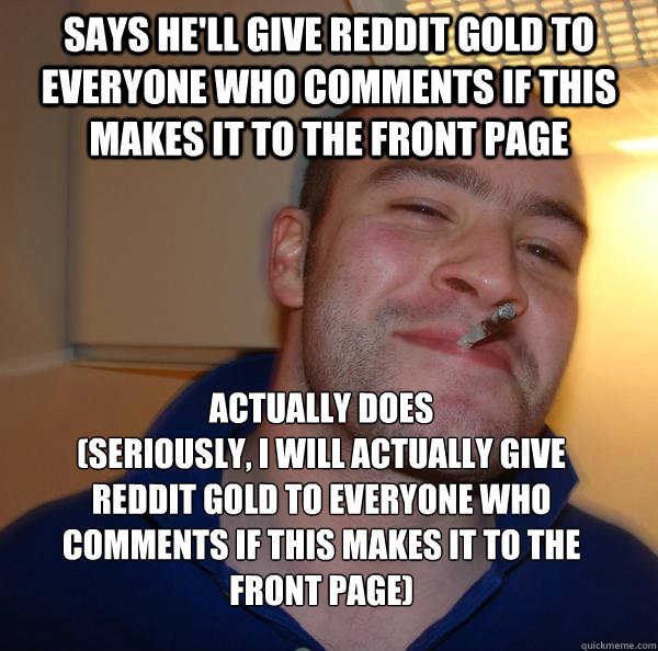 says he'll give Reddit Gold to everyone who comments if this makes it to the front page   Actually does        (Seriously, I will actually give Reddit gold to everyone who comments if this makes it to the front page) - says he'll give Reddit Gold to everyone who comments if this makes it to the front page   Actually does        (Seriously, I will actually give Reddit gold to everyone who comments if this makes it to the front page)  Misc