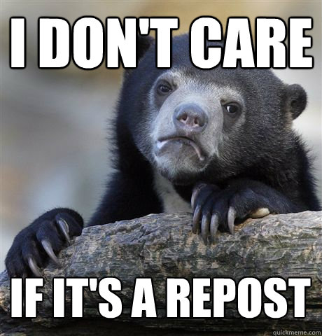 i DON'T CARE If it's a repost  - i DON'T CARE If it's a repost   Confession Bear