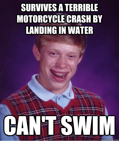 Survives a terrible motorcycle crash by landing in water Can't swim - Survives a terrible motorcycle crash by landing in water Can't swim  Bad Luck Brian