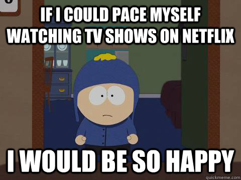 If i could pace myself watching TV shows on Netflix i would be so happy - If i could pace myself watching TV shows on Netflix i would be so happy  Craig would be so happy