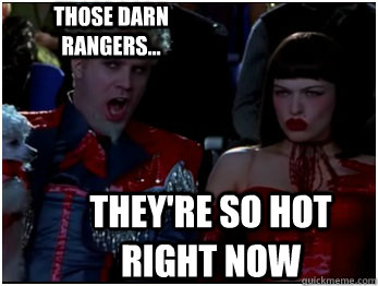 They're so hot right now Those darn Rangers...