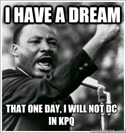 I have a dream that one day, I will not DC in KPQ