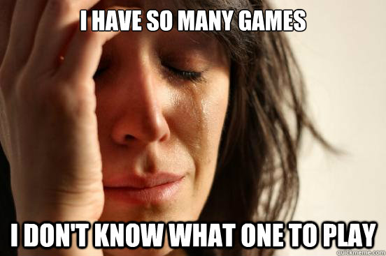 I have so many games I don't know what one to play - I have so many games I don't know what one to play  First World Problems