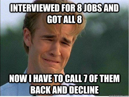 Interviewed for 8 jobs and got all 8 Now I have to call 7 of them back and decline   1990s Problems