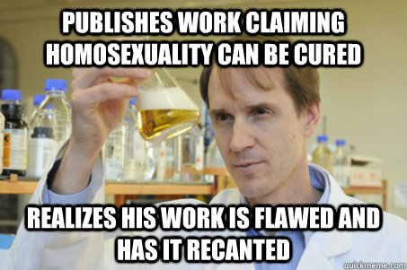 Publishes work claiming homosexuality can be cured Realizes his work is flawed and has it recanted