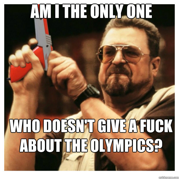 AM i the only one Who doesn't give a fuck about the olympics? - AM i the only one Who doesn't give a fuck about the olympics?  John Goodman