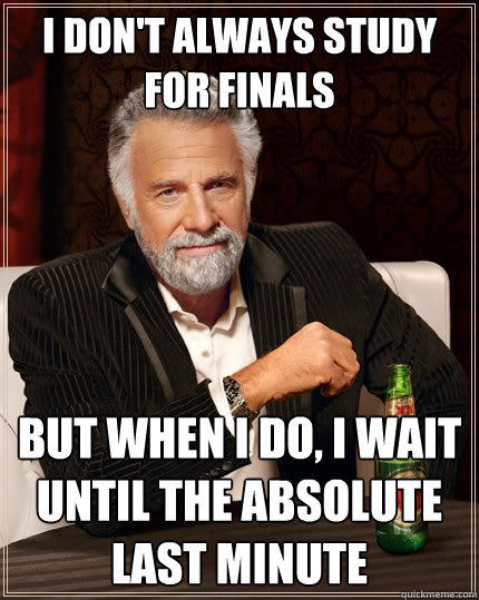 I don't always study for finals but when i do, i wait until the absolute last minute - I don't always study for finals but when i do, i wait until the absolute last minute  The Most Interesting Man In The World