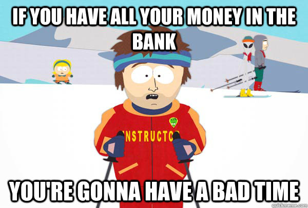 if you have all your money in the bank You're gonna have a bad time - if you have all your money in the bank You're gonna have a bad time  Super Cool Ski Instructor