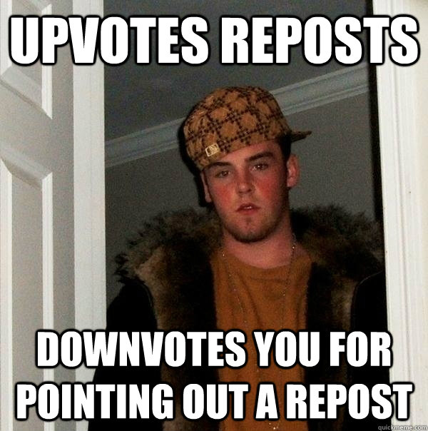 Upvotes reposts downvotes you for pointing out a repost - Upvotes reposts downvotes you for pointing out a repost  scumbagjordan