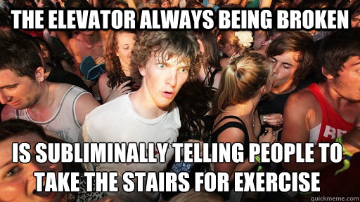 The elevator always being broken is subliminally telling people to take the stairs for exercise - The elevator always being broken is subliminally telling people to take the stairs for exercise  Sudden Clarity Clarence