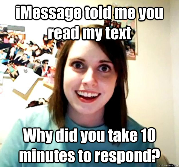iMessage told me you read my text Why did you take 10 minutes to respond? - iMessage told me you read my text Why did you take 10 minutes to respond?  Overly Attached Girlfriend