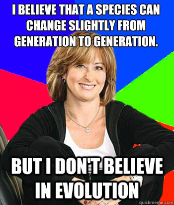 I believe that a species can change slightly from generation to generation. But I don't believe in evolution - I believe that a species can change slightly from generation to generation. But I don't believe in evolution  Sheltering Suburban Mom