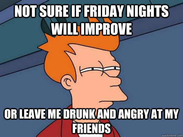 Not sure if Friday nights will improve or leave me drunk and