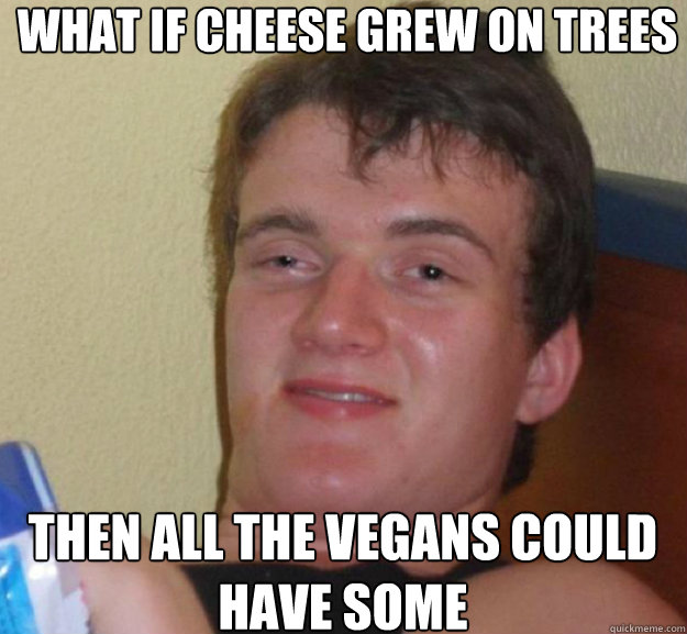 What if cheese grew on trees Then all the vegans could have some