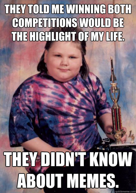 They told me winning both competitions would be the highlight of my life. They didn't know about memes. - They told me winning both competitions would be the highlight of my life. They didn't know about memes.  Cocky Fat Kid