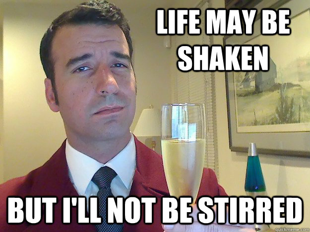 Life may be shaken But I'll not be stirred
