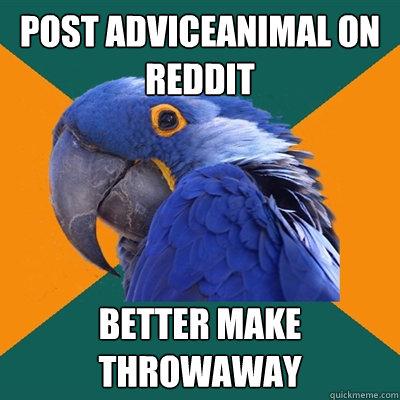 post adviceanimal on reddit better make throwaway - post adviceanimal on reddit better make throwaway  Paranoid Parrot