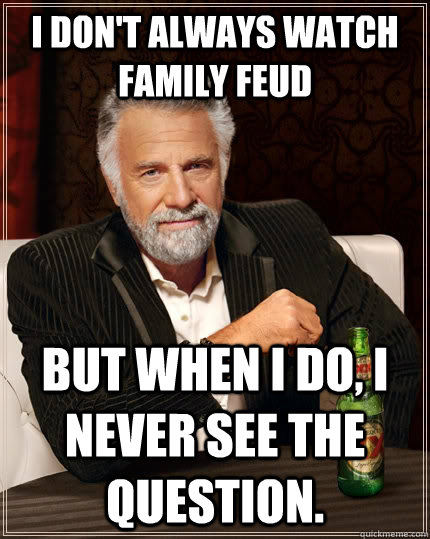I don't always watch Family Feud but when I do, I never see the question. - I don't always watch Family Feud but when I do, I never see the question.  The Most Interesting Man In The World