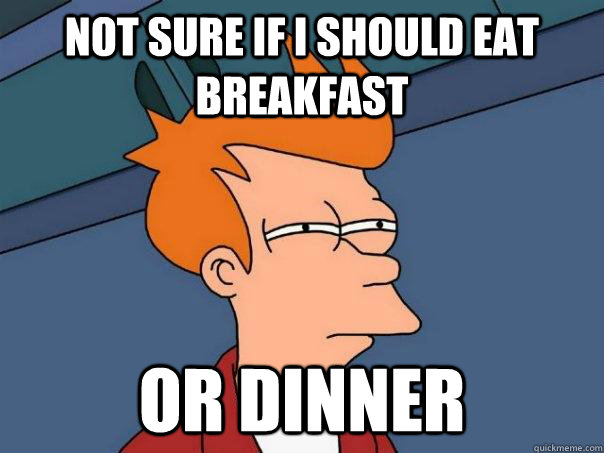 Not sure if I should eat breakfast or dinner - Not sure if I should eat breakfast or dinner  Futurama Fry